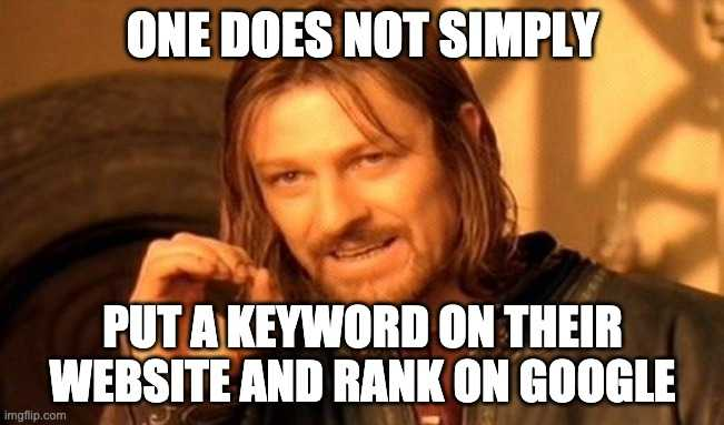 one does not simply put a keyword on their website and rank on google